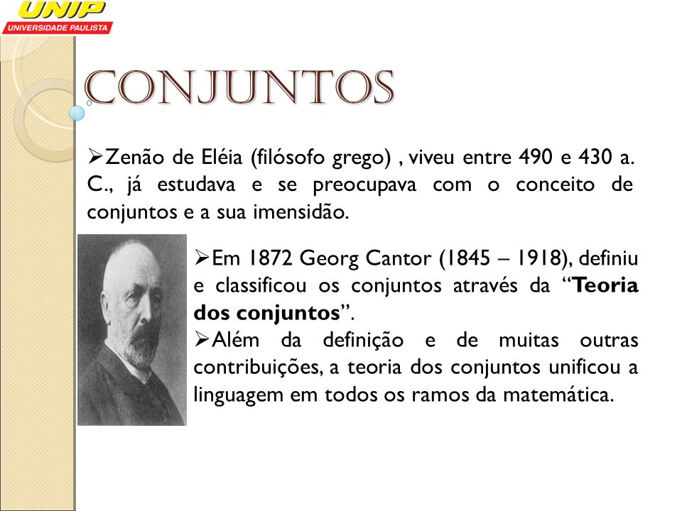 Conjuntos Zenão de Eléia (filósofo grego), viveu entre 490 e 430 a. C., já estudava e se preocupava com o conceito de conjuntos e a sua imensidão. Em