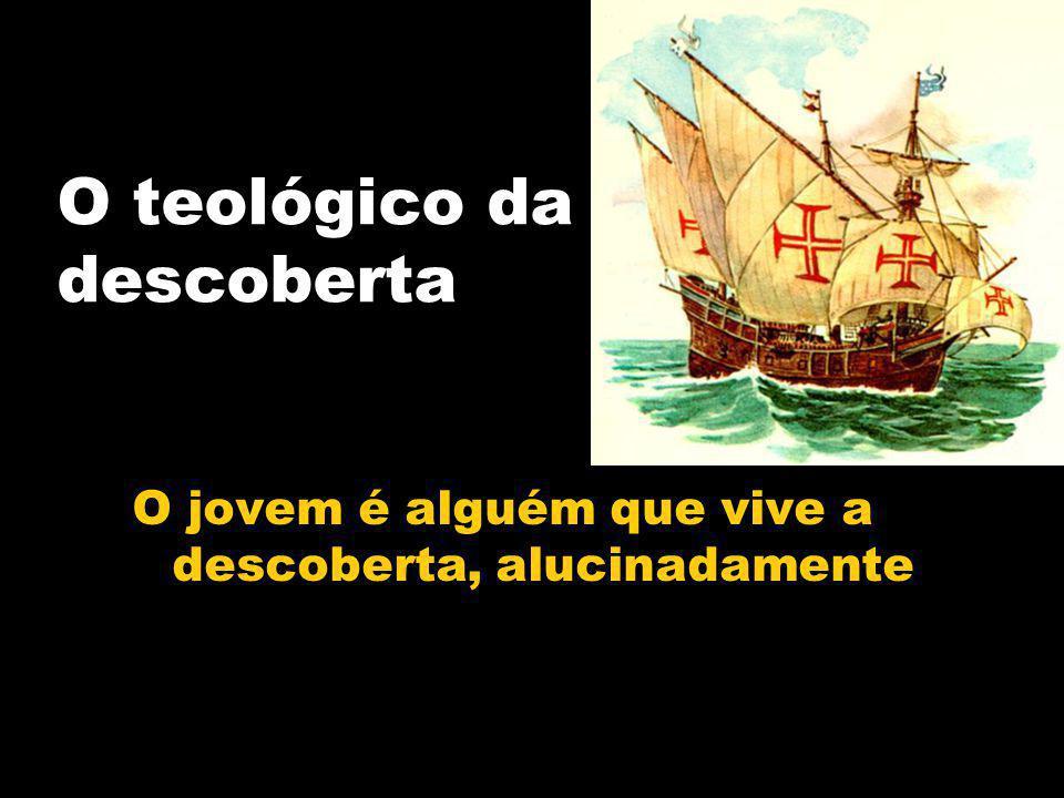 O teológico da descoberta O jovem é alguém que vive a descoberta, alucinadamente