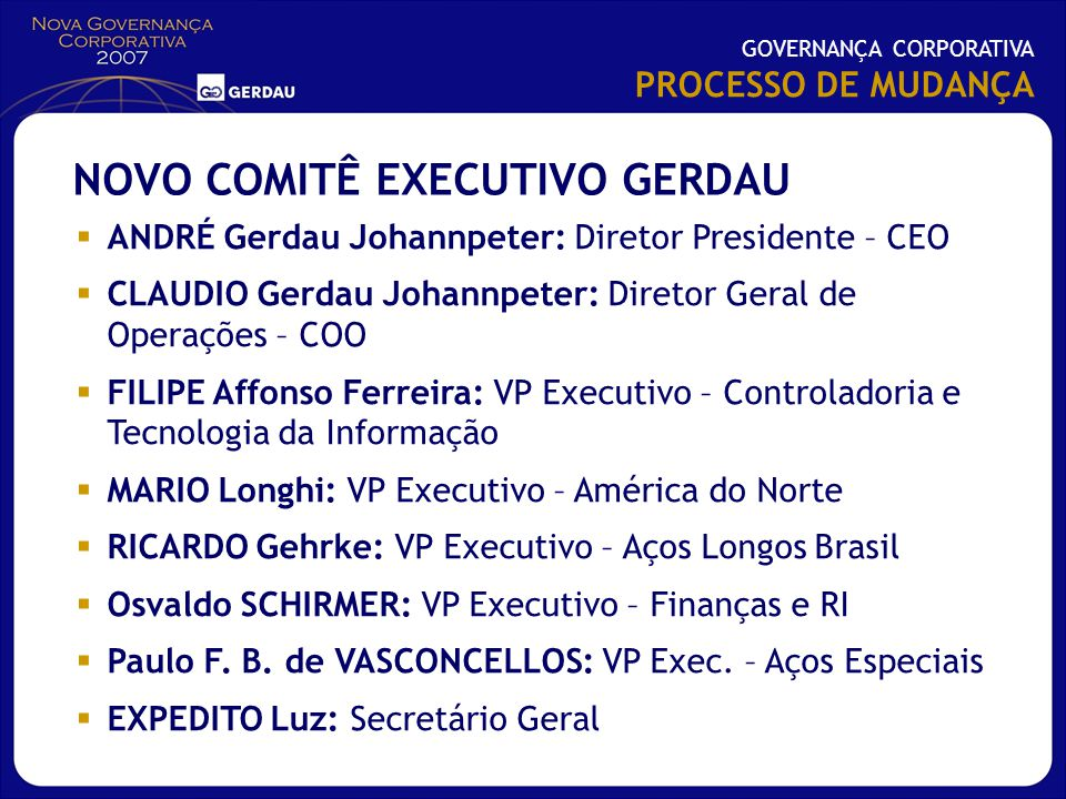 ANDRÉ Gerdau Johannpeter: Diretor Presidente – CEO CLAUDIO Gerdau Johannpeter: Diretor Geral de Operações – COO FILIPE Affonso Ferreira: VP Executivo