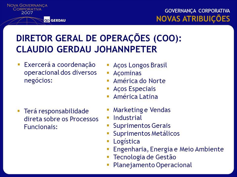 Exercerá a coordenação operacional dos diversos negócios: GOVERNANÇA CORPORATIVA NOVAS ATRIBUIÇÕES DIRETOR GERAL DE OPERAÇÕES (COO): CLAUDIO GERDAU JO