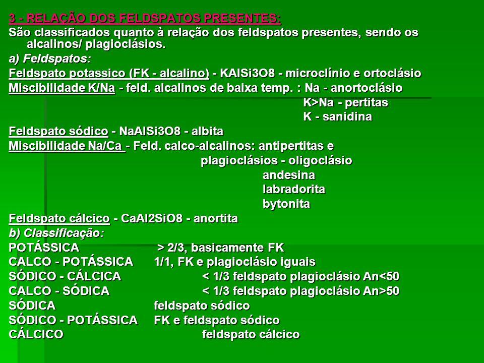 3 - RELAÇÃO DOS FELDSPATOS PRESENTES: São classificados quanto à relação dos feldspatos presentes, sendo os alcalinos/ plagioclásios. a) Feldspatos: F