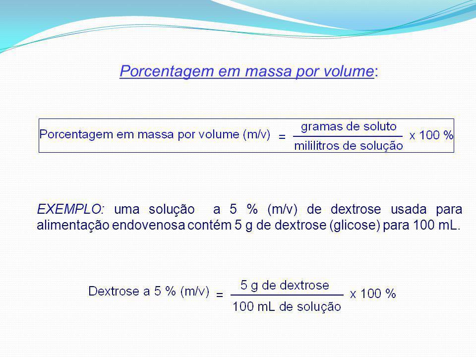 Porcentagem em massa por volume: EXEMPLO: uma solução a 5 % (m/v) de dextrose usada para alimentação endovenosa contém 5 g de dextrose (glicose) para