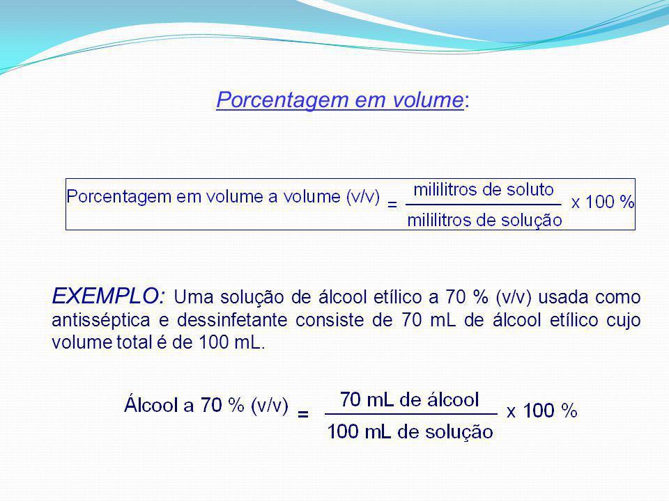 Porcentagem em volume: EXEMPLO: Uma solução de álcool etílico a 70 % (v/v) usada como antisséptica e dessinfetante consiste de 70 mL de álcool etílico cujo volume total é de 100 mL.