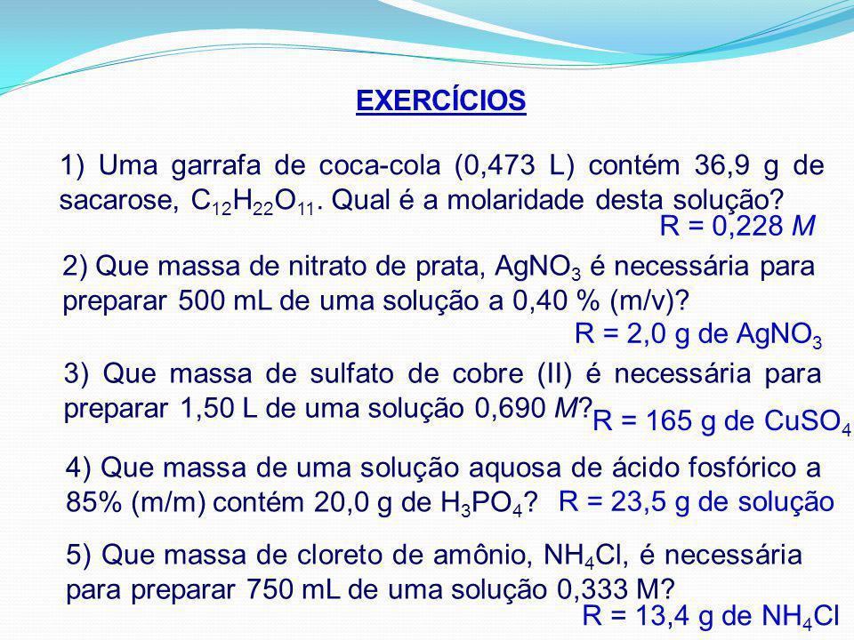 EXERCÍCIOS 1) Uma garrafa de coca-cola (0,473 L) contém 36,9 g de sacarose, C 12 H 22 O 11. Qual é a molaridade desta solução? R = 0,228 M 2) Que mass