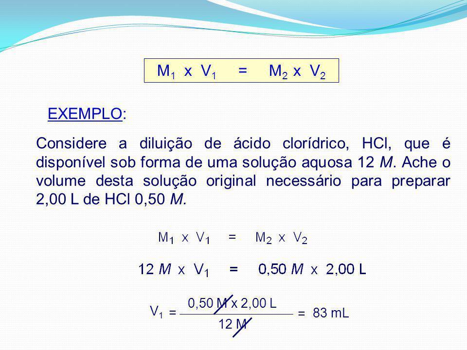 M 1 x V 1 = M 2 x V 2 EXEMPLO: Considere a diluição de ácido clorídrico, HCl, que é disponível sob forma de uma solução aquosa 12 M.