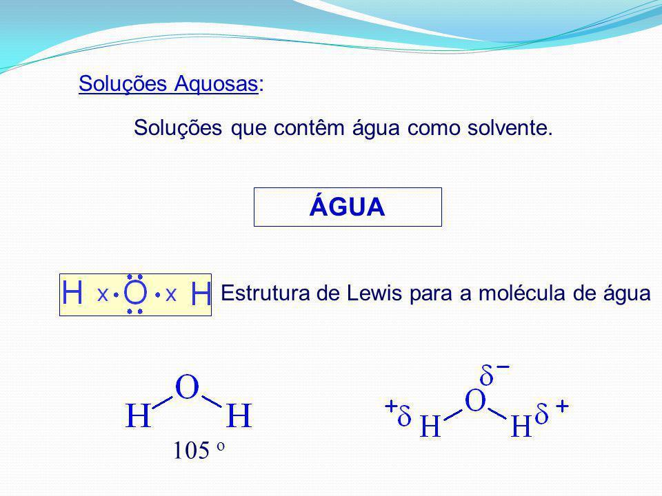 Soluções Aquosas: Soluções que contêm água como solvente. ÁGUA Estrutura de Lewis para a molécula de água 105 o