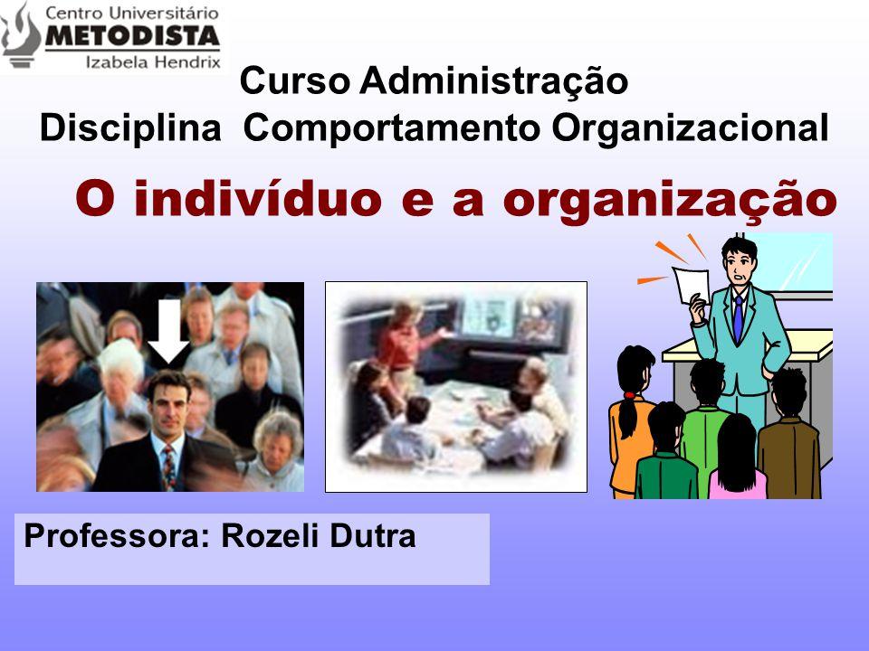 O indivíduo e a organização Curso Administração Disciplina Comportamento Organizacional Professora: Rozeli Dutra