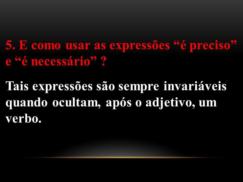 5. E como usar as expressões é preciso e é necessário ? Tais expressões são sempre invariáveis quando ocultam, após o adjetivo, um verbo.