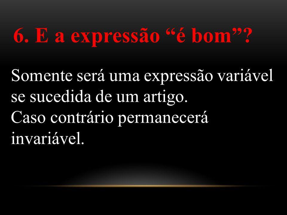 6. E a expressão é bom? Somente será uma expressão variável se sucedida de um artigo. Caso contrário permanecerá invariável.
