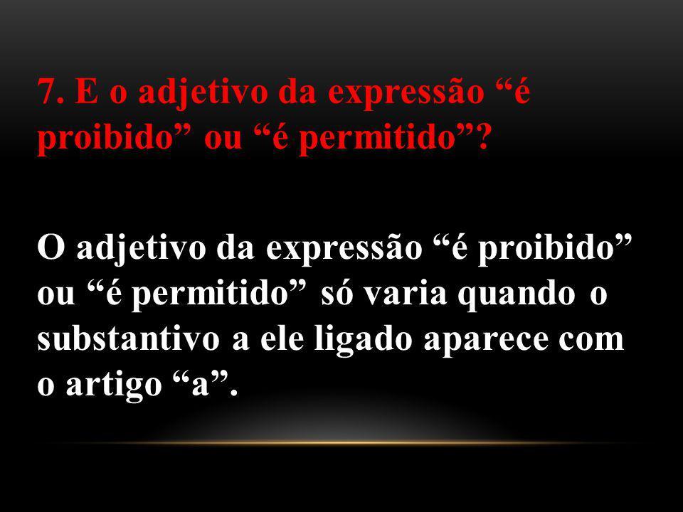 O adjetivo da expressão é proibido ou é permitido só varia quando o substantivo a ele ligado aparece com o artigo a. 7. E o adjetivo da expressão é pr