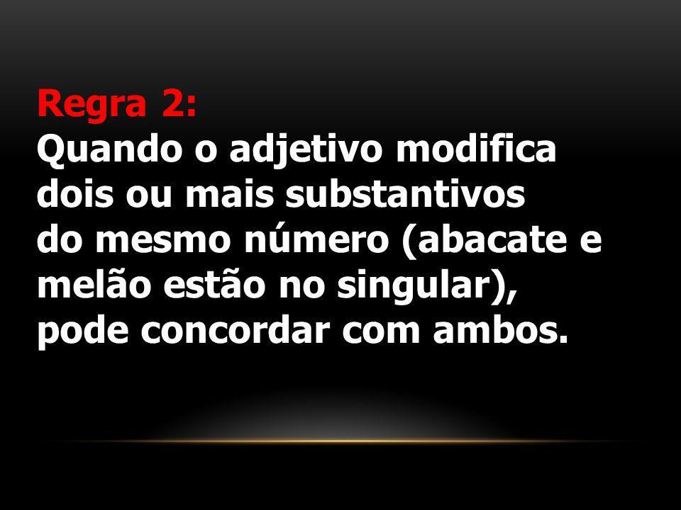 Regra 2: Quando o adjetivo modifica dois ou mais substantivos do mesmo número (abacate e melão estão no singular), pode concordar com ambos.
