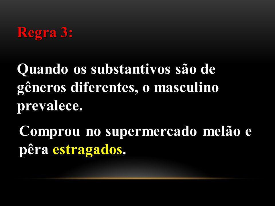 Regra 3: Quando os substantivos são de gêneros diferentes, o masculino prevalece. Comprou no supermercado melão e pêra estragados.
