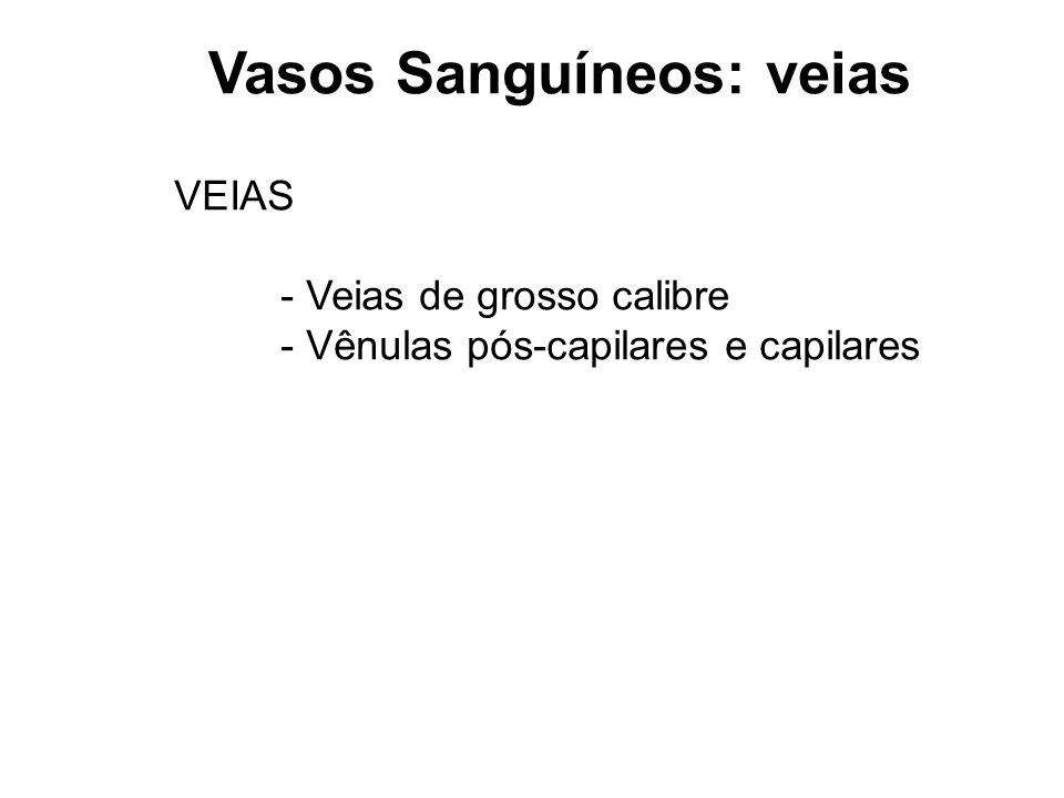 Vasos Sanguíneos: veias VEIAS - Veias de grosso calibre - Vênulas pós-capilares e capilares