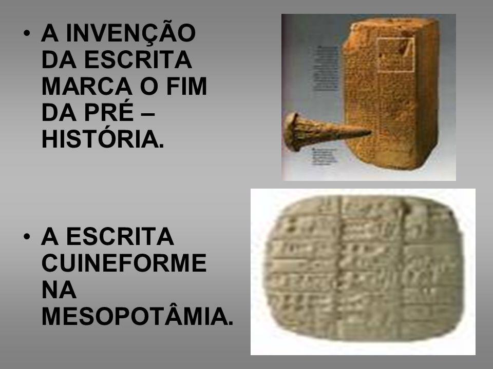 A INVENÇÃO DA ESCRITA MARCA O FIM DA PRÉ – HISTÓRIA. A ESCRITA CUINEFORME NA MESOPOTÂMIA.
