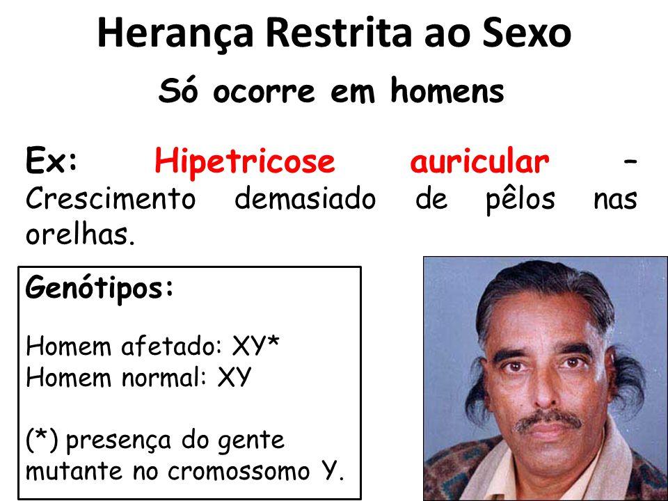 Herança Restrita ao Sexo Só ocorre em homens Genótipos: Homem afetado: XY* Homem normal: XY (*) presença do gente mutante no cromossomo Y. Ex: Hipetri