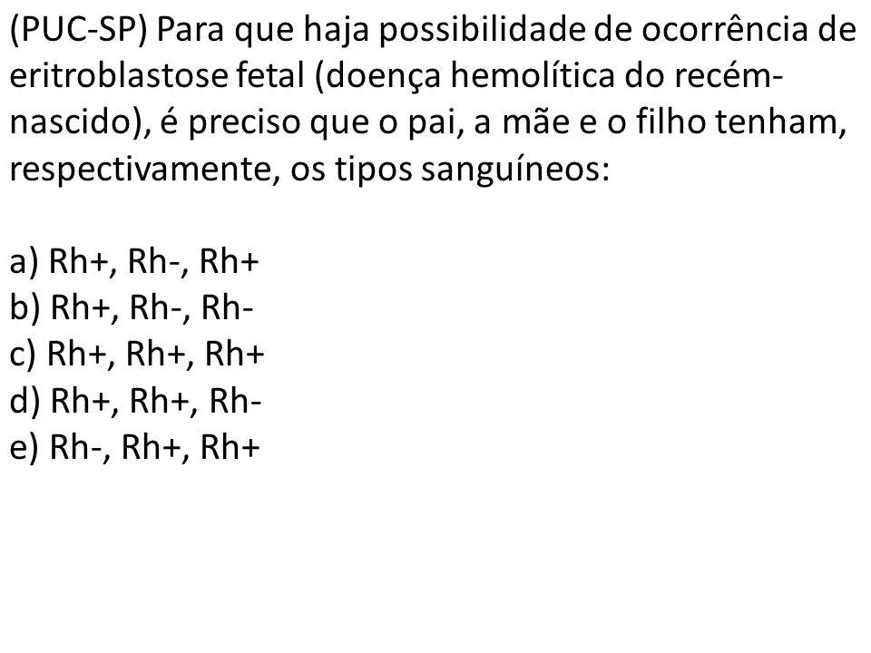 (PUC-SP) Para que haja possibilidade de ocorrência de eritroblastose fetal (doença hemolítica do recém- nascido), é preciso que o pai, a mãe e o filho tenham, respectivamente, os tipos sanguíneos: a) Rh+, Rh-, Rh+ b) Rh+, Rh-, Rh- c) Rh+, Rh+, Rh+ d) Rh+, Rh+, Rh- e) Rh-, Rh+, Rh+