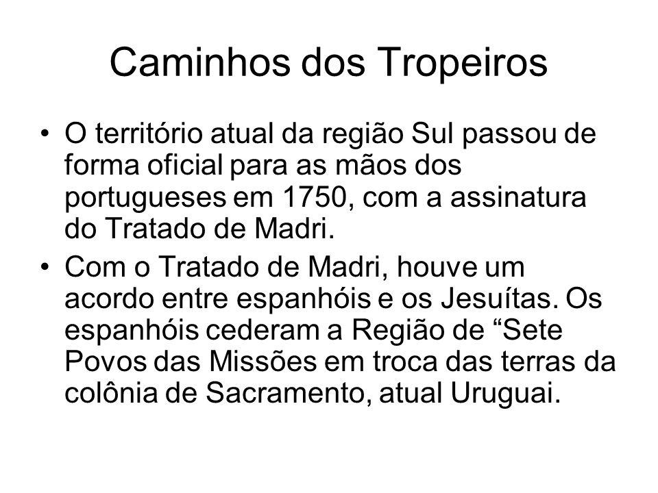 Caminhos dos Tropeiros O território atual da região Sul passou de forma oficial para as mãos dos portugueses em 1750, com a assinatura do Tratado de M