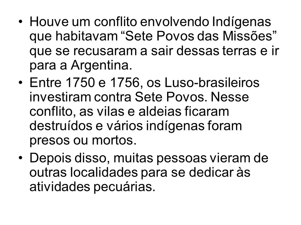 Houve um conflito envolvendo Indígenas que habitavam Sete Povos das Missões que se recusaram a sair dessas terras e ir para a Argentina. Entre 1750 e