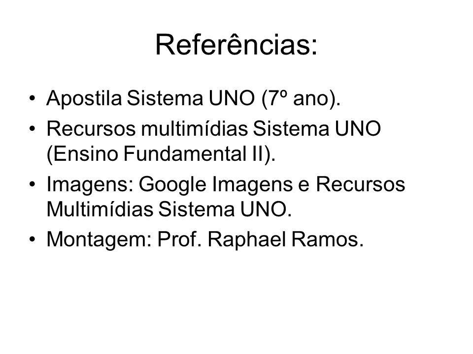 Referências: Apostila Sistema UNO (7º ano). Recursos multimídias Sistema UNO (Ensino Fundamental II). Imagens: Google Imagens e Recursos Multimídias S