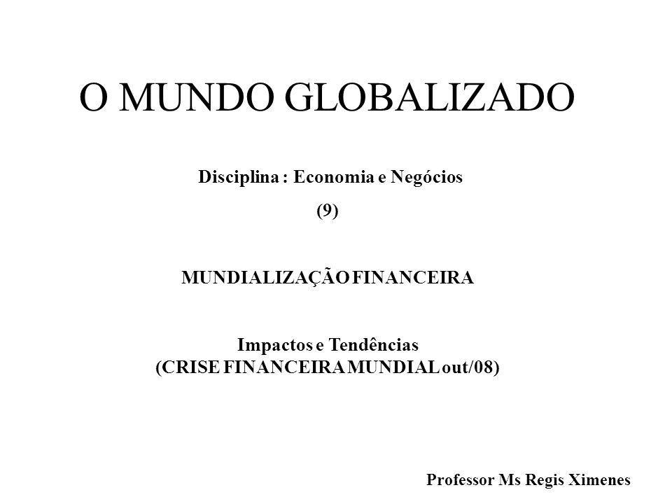 O MUNDO GLOBALIZADO Disciplina : Economia e Negócios (9) MUNDIALIZAÇÃO FINANCEIRA Impactos e Tendências (CRISE FINANCEIRA MUNDIAL out/08) Professor Ms