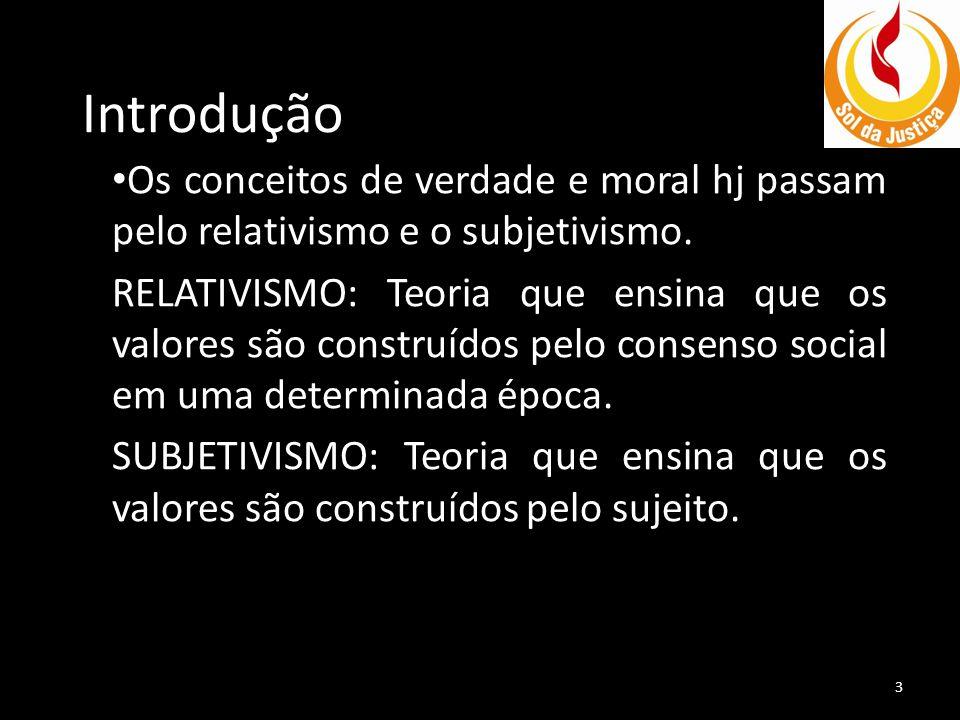 Introdução Os conceitos de verdade e moral hj passam pelo relativismo e o subjetivismo. RELATIVISMO: Teoria que ensina que os valores são construídos