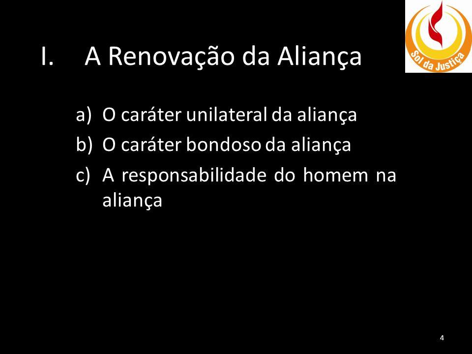 I.A Renovação da Aliança a)O caráter unilateral da aliança b)O caráter bondoso da aliança c)A responsabilidade do homem na aliança 4