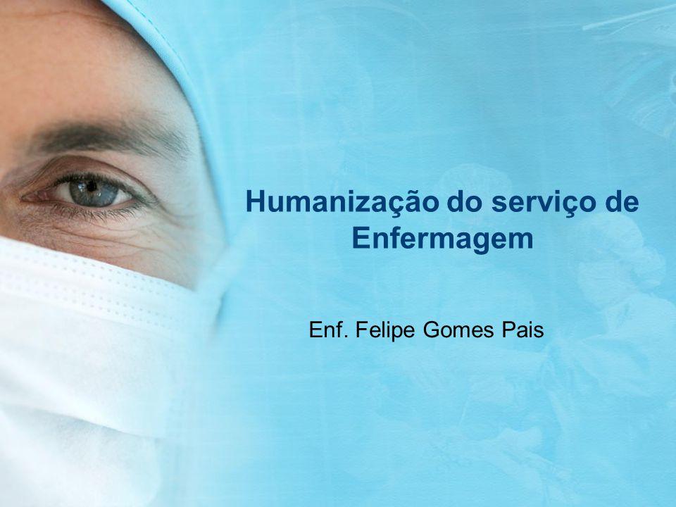 Humanização do serviço de Enfermagem Enf. Felipe Gomes Pais