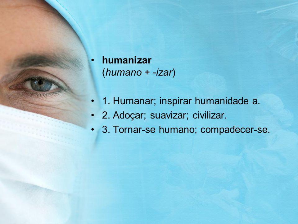 humanizar (humano + -izar) 1. Humanar; inspirar humanidade a. 2. Adoçar; suavizar; civilizar. 3. Tornar-se humano; compadecer-se.