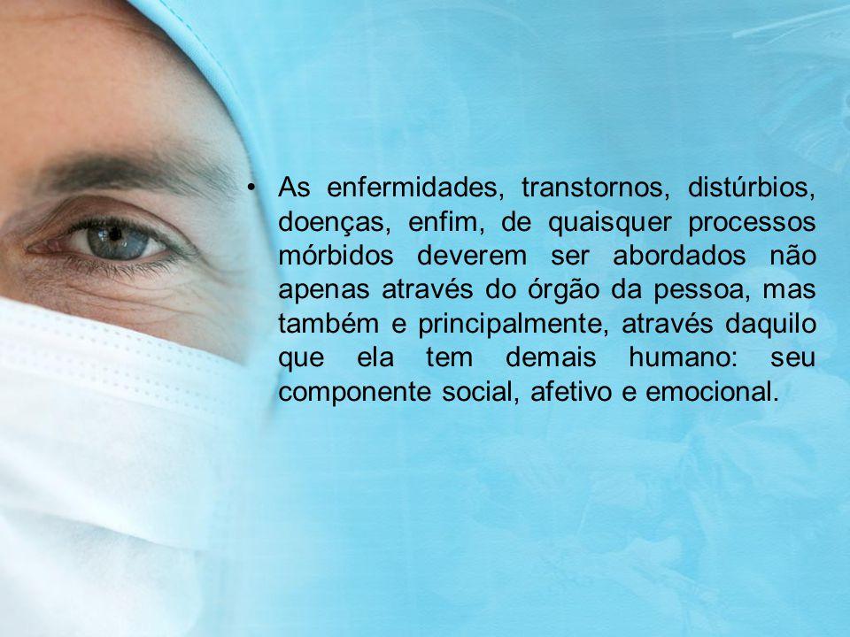 As enfermidades, transtornos, distúrbios, doenças, enfim, de quaisquer processos mórbidos deverem ser abordados não apenas através do órgão da pessoa,