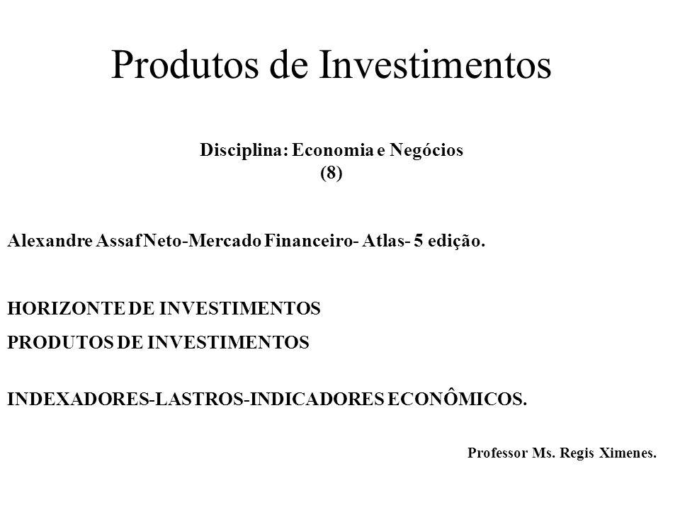 Produtos de Investimentos Disciplina: Economia e Negócios (8) Alexandre Assaf Neto-Mercado Financeiro- Atlas- 5 edição.