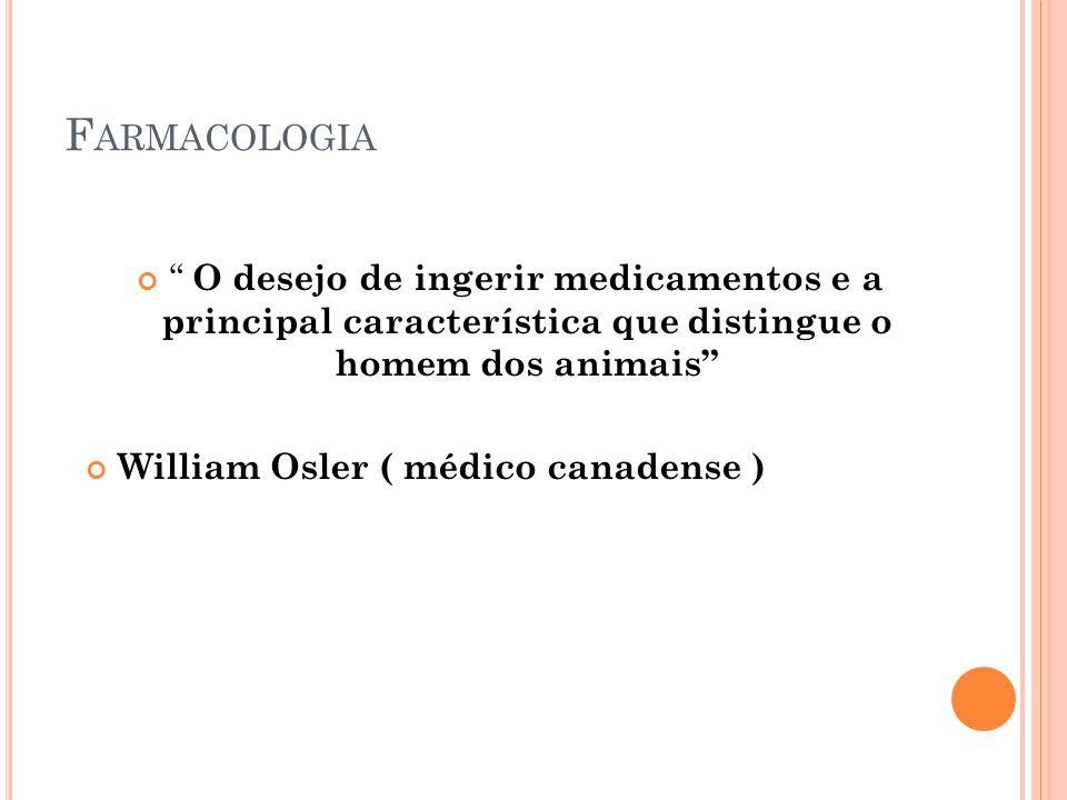 F ARMACOLOGIA O desejo de ingerir medicamentos e a principal característica que distingue o homem dos animais William Osler ( médico canadense )