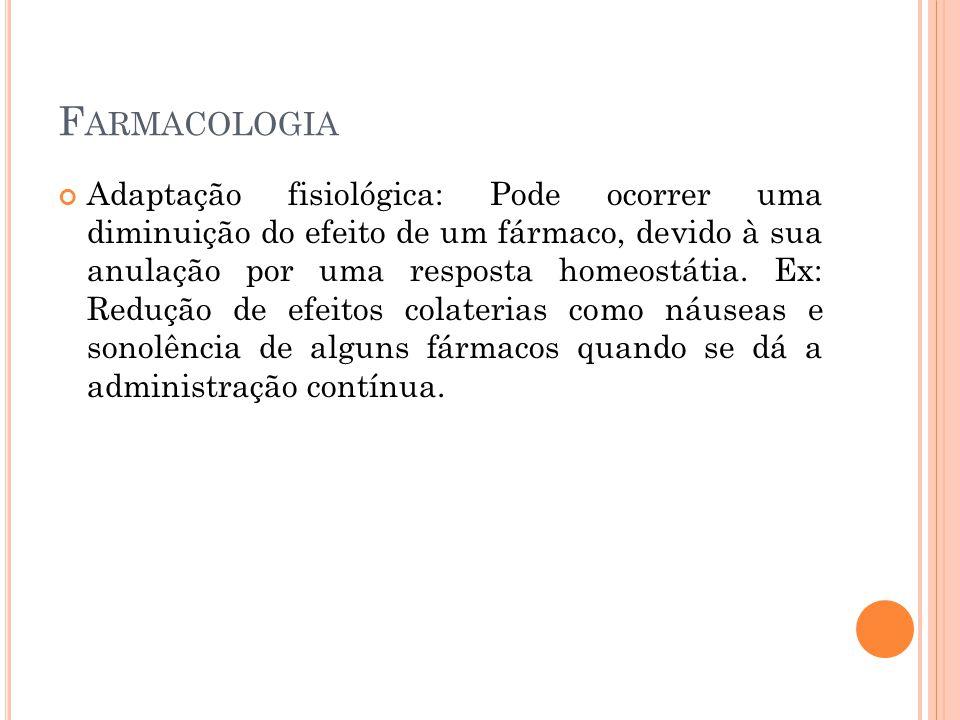 F ARMACOLOGIA Adaptação fisiológica: Pode ocorrer uma diminuição do efeito de um fármaco, devido à sua anulação por uma resposta homeostátia. Ex: Redu