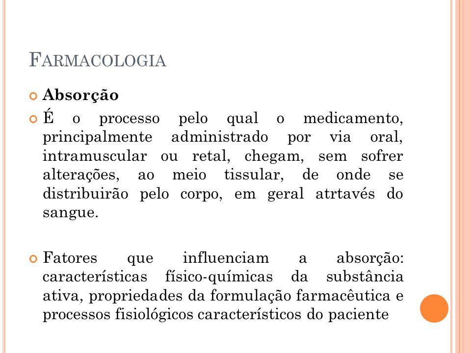F ARMACOLOGIA Absorção É o processo pelo qual o medicamento, principalmente administrado por via oral, intramuscular ou retal, chegam, sem sofrer alte