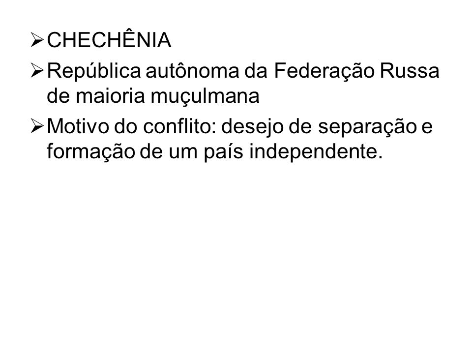 CHECHÊNIA República autônoma da Federação Russa de maioria muçulmana Motivo do conflito: desejo de separação e formação de um país independente.