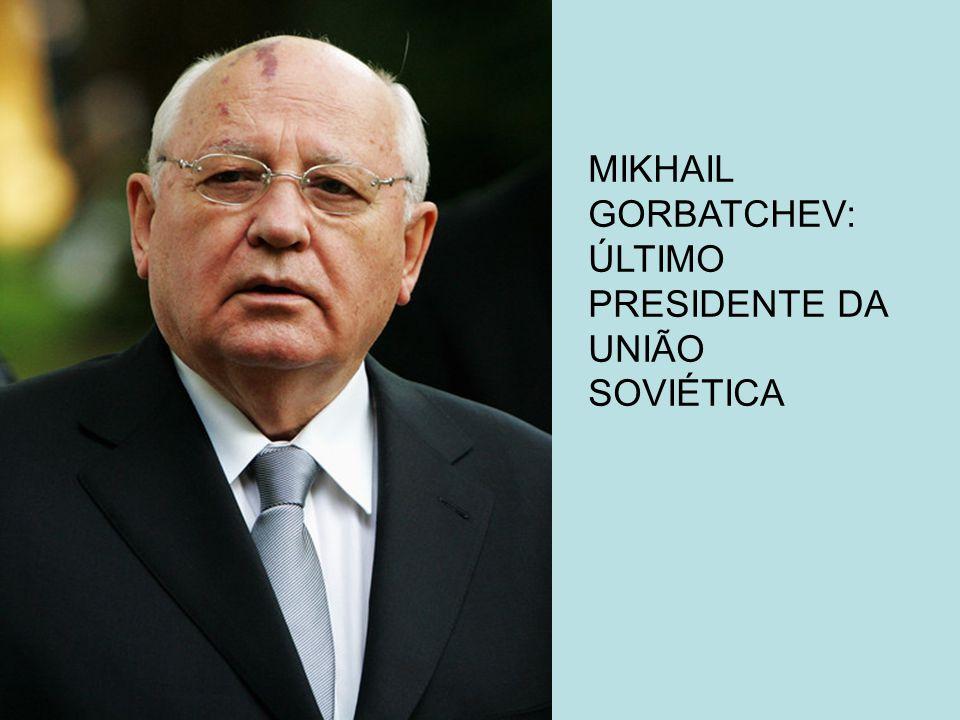 MIKHAIL GORBATCHEV: ÚLTIMO PRESIDENTE DA UNIÃO SOVIÉTICA