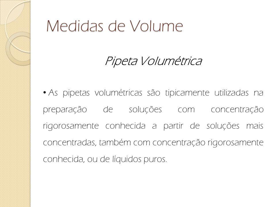 Medidas de Volume Pipeta Volumétrica As pipetas volumétricas são tipicamente utilizadas na preparação de soluções com concentração rigorosamente conhe