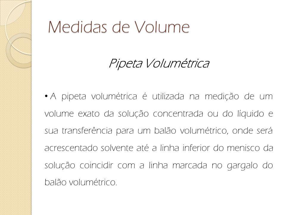 Medidas de Volume Pipeta Volumétrica A pipeta volumétrica é utilizada na medição de um volume exato da solução concentrada ou do líquido e sua transfe