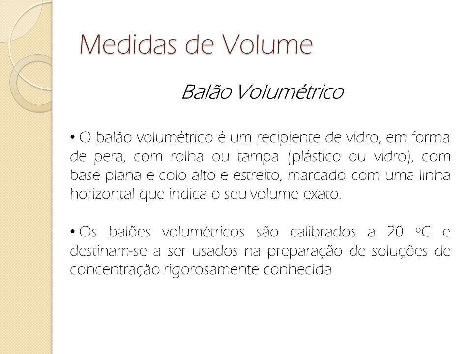 Medidas de Volume Balão Volumétrico O balão volumétrico é um recipiente de vidro, em forma de pera, com rolha ou tampa (plástico ou vidro), com base p