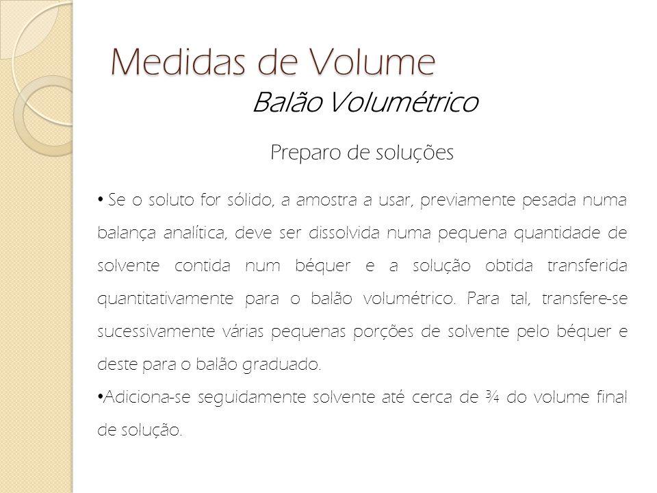Medidas de Volume Balão Volumétrico Preparo de soluções Se o soluto for sólido, a amostra a usar, previamente pesada numa balança analítica, deve ser