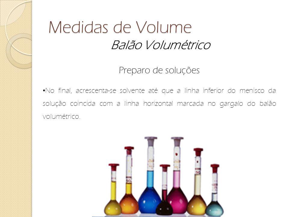 Medidas de Volume Balão Volumétrico Preparo de soluções No final, acrescenta-se solvente até que a linha inferior do menisco da solução coincida com a