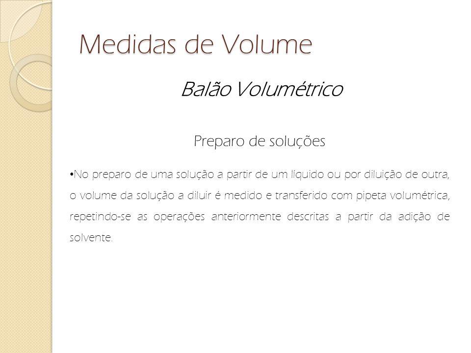 Medidas de Volume Balão Volumétrico Preparo de soluções No preparo de uma solução a partir de um líquido ou por diluição de outra, o volume da solução