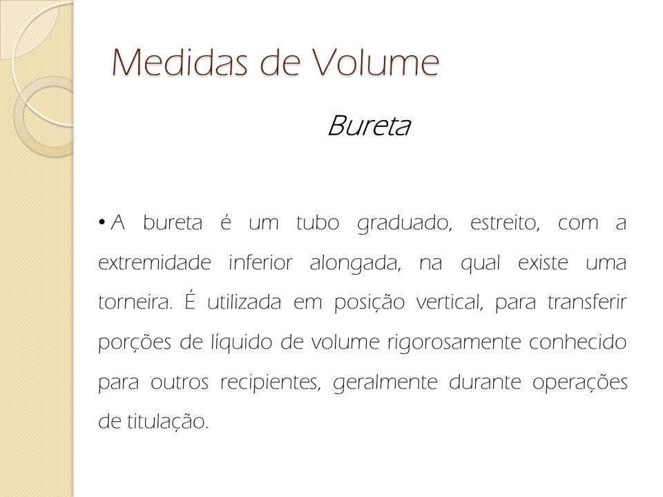 Medidas de Volume Bureta A bureta é um tubo graduado, estreito, com a extremidade inferior alongada, na qual existe uma torneira. É utilizada em posiç