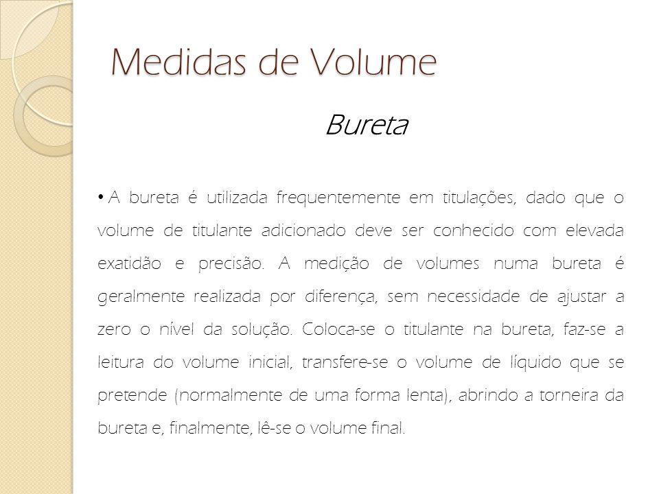Medidas de Volume Bureta A bureta é utilizada frequentemente em titulações, dado que o volume de titulante adicionado deve ser conhecido com elevada e