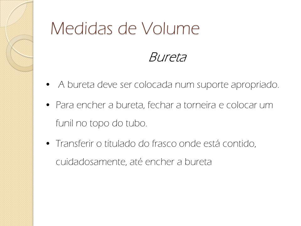 Medidas de Volume Bureta A bureta deve ser colocada num suporte apropriado. Para encher a bureta, fechar a torneira e colocar um funil no topo do tubo