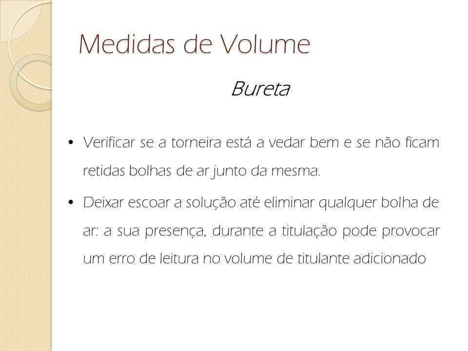 Medidas de Volume Bureta Verificar se a torneira está a vedar bem e se não ficam retidas bolhas de ar junto da mesma. Deixar escoar a solução até elim