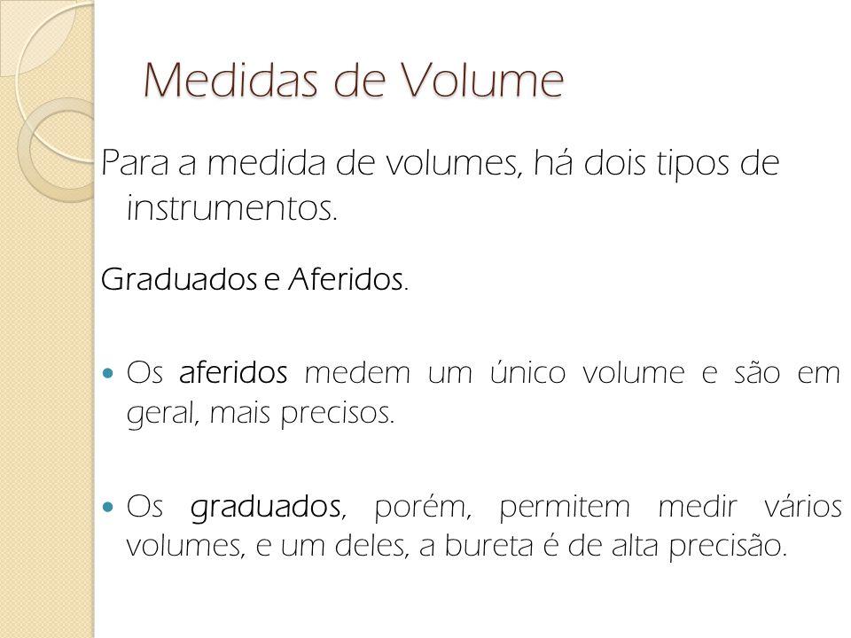 Medidas de Volume Para a medida de volumes, há dois tipos de instrumentos. Graduados e Aferidos. Os aferidos medem um único volume e são em geral, mai