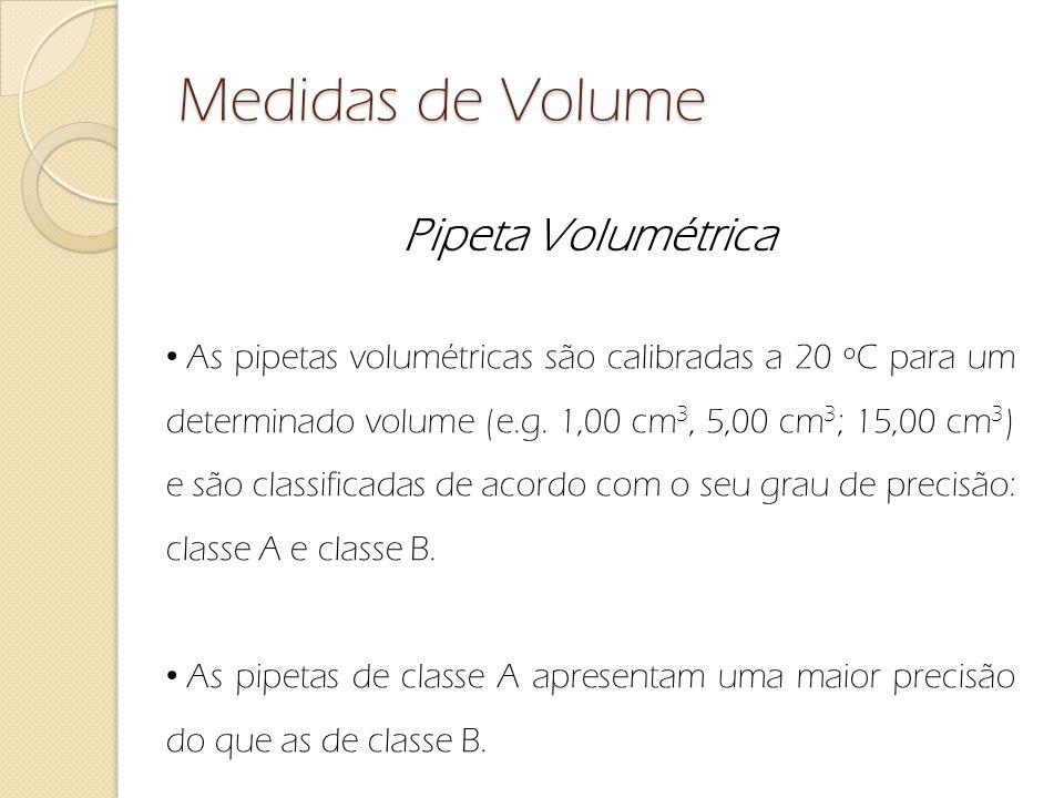 Medidas de Volume Pipeta Volumétrica As pipetas volumétricas são calibradas a 20 ºC para um determinado volume (e.g. 1,00 cm 3, 5,00 cm 3 ; 15,00 cm 3