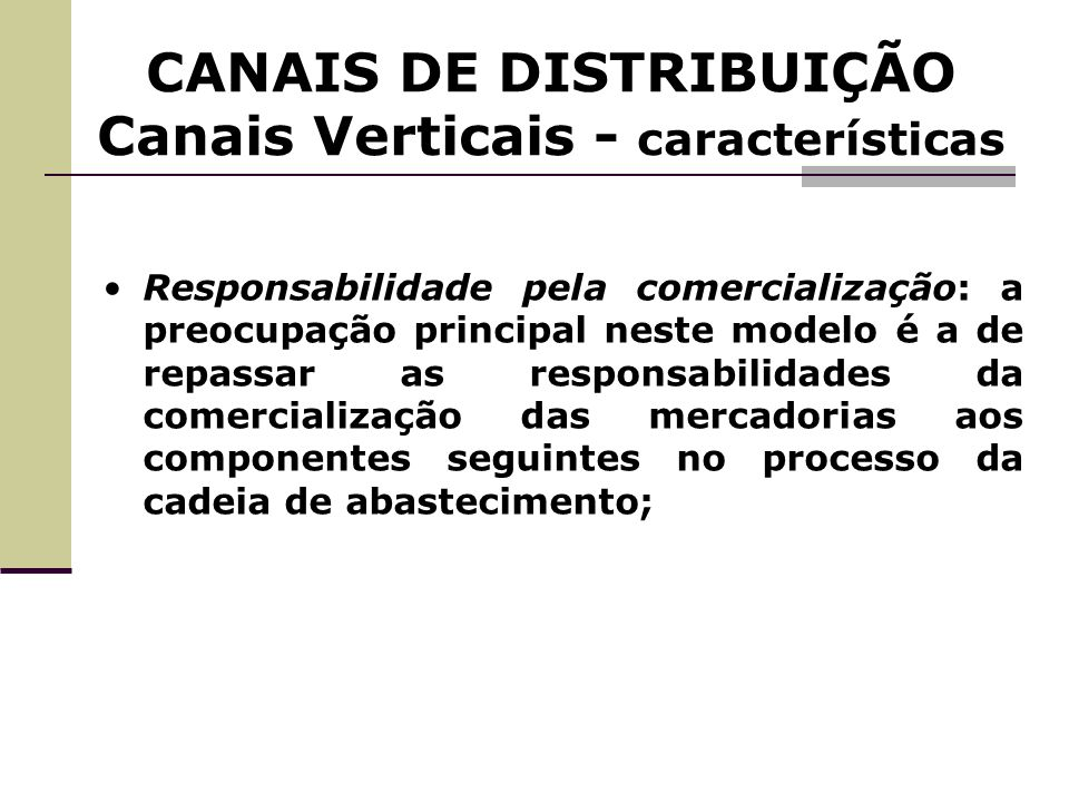 CANAIS DE DISTRIBUIÇÃO Canais Verticais - características Responsabilidade pela comercialização: a preocupação principal neste modelo é a de repassar
