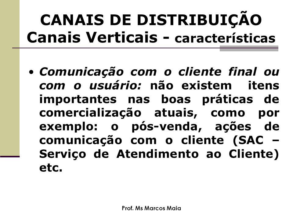 Prof. Ms Marcos Maia CANAIS DE DISTRIBUIÇÃO Canais Verticais - características Comunicação com o cliente final ou com o usuário: não existem itens imp