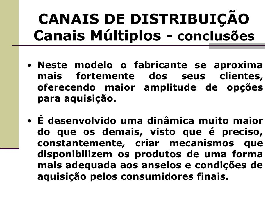 CANAIS DE DISTRIBUIÇÃO Canais Múltiplos - conclusões Neste modelo o fabricante se aproxima mais fortemente dos seus clientes, oferecendo maior amplitu